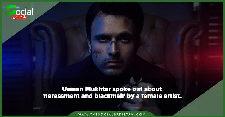 Usman Mukhtar spoke out about  'harassment and blackmail' by a female artist.