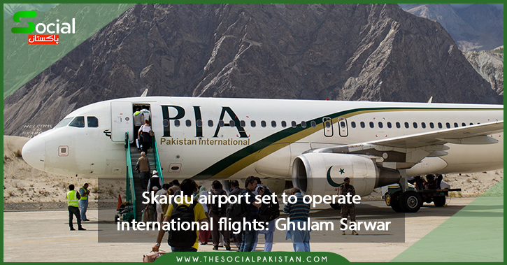 Ghulam Sarwar said Skardu airport will soon be able to handle foreign planes.